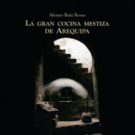 La Gran Cocina Mestiza de Arequipa - Alonso Ruiz Rosas Ed. Cerro Verde